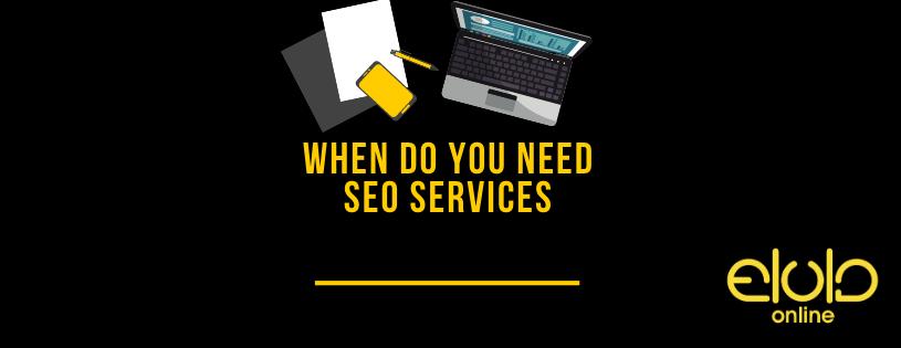 When do you need SEO services, When do you need SEO services, Elula Online